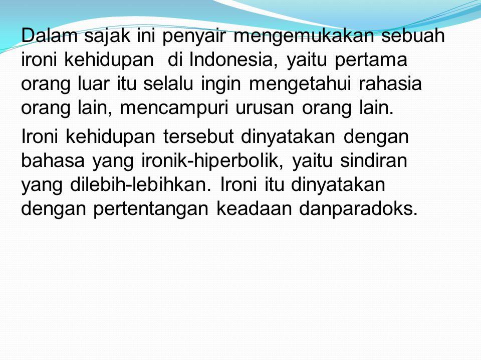 Dalam sajak ini penyair mengemukakan sebuah ironi kehidupan di Indonesia, yaitu pertama orang luar itu selalu ingin mengetahui rahasia orang lain, men