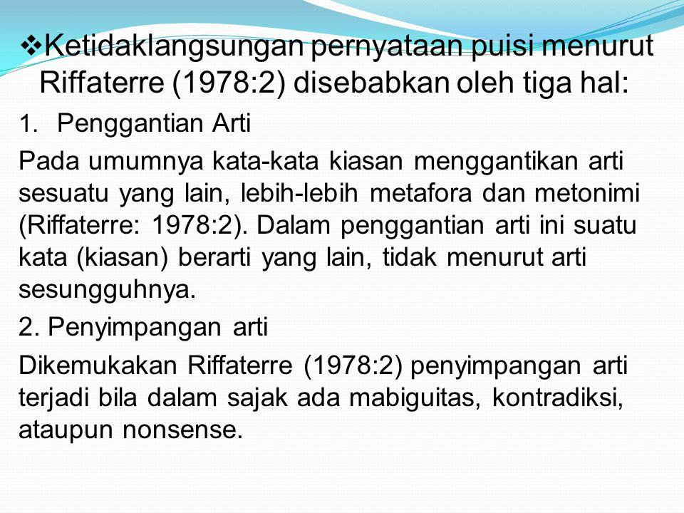  Ketidaklangsungan pernyataan puisi menurut Riffaterre (1978:2) disebabkan oleh tiga hal: 1. Penggantian Arti Pada umumnya kata-kata kiasan mengganti