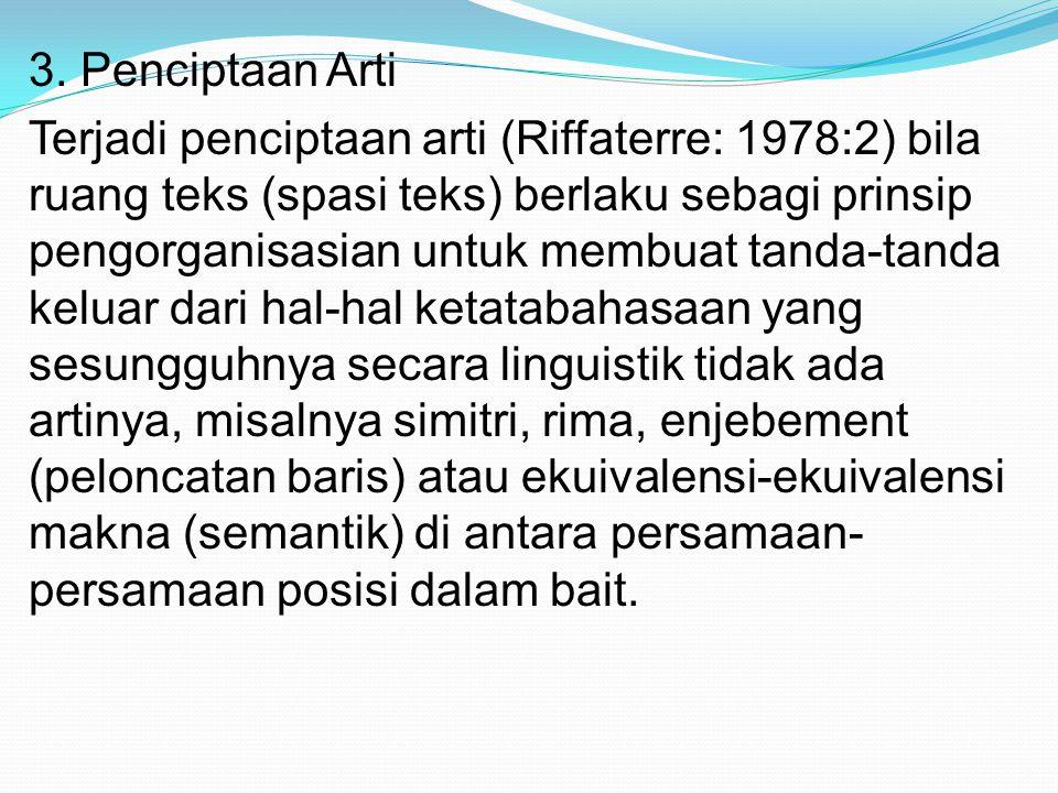 3. Penciptaan Arti Terjadi penciptaan arti (Riffaterre: 1978:2) bila ruang teks (spasi teks) berlaku sebagi prinsip pengorganisasian untuk membuat tan