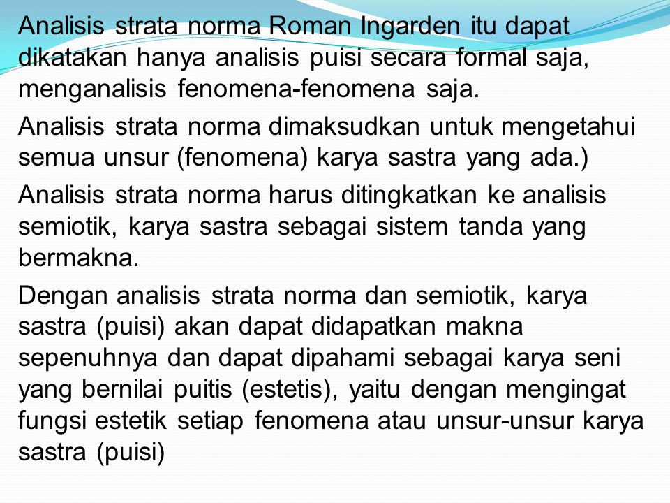 Analisis strata norma Roman Ingarden itu dapat dikatakan hanya analisis puisi secara formal saja, menganalisis fenomena-fenomena saja. Analisis strata