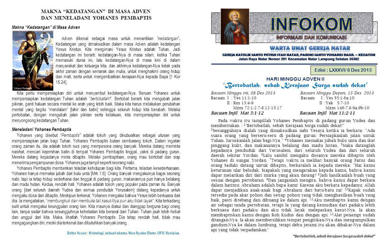 Bertobatlah, sebab Kerajaan Surga sudah dekat Edisi : LXXXVI/ 8 Des 2013 HARI MINGGU ADVEN II Bertobatlah, sebab Kerajaan Surga sudah dekat Bacaan Minggu ini, 08 Des 2013 Bacaan Minggu Depan, 15 Des 2013 Bacaan I : Yes 11:1-10 Bacaan I : Yes 35:1-6a.10 II : Rm 15:4-9 II : Yak 5:7-10 Mzm 72:1-2.7-8.12-13.17 Mzm 146:7.8-9a.9b-10 Bacaan Injil Mat 3:1-12 Bacaan Injil Mat 11:2-11 Pada waktu itu tampillah Yohanes Pembaptis di padang gurun Yudea dan memberitakan : 2 Bertobatlah, sebab Kerajaan Sorga sudah dekat! 3 Sesungguhnya dialah yang dimaksudkan nabi Yesaya ketika ia berkata: Ada suara orang yang berseru-seru di padang gurun: Persiapkanlah jalan untuk Tuhan, luruskanlah jalan bagi-Nya. 4 Yohanes memakai jubah bulu unta dan ikat pinggang kulit, dan makanannya belalang dan madu hutan.