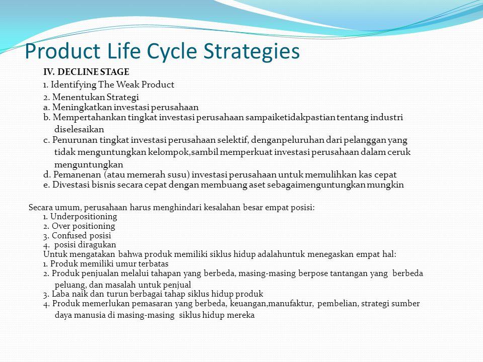 Product Life Cycle Strategies IV. DECLINE STAGE 1. Identifying The Weak Product 2. Menentukan Strategi a. Meningkatkan investasi perusahaan b. Mempert