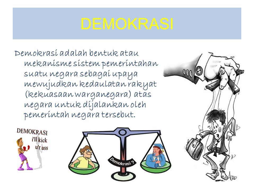Demokrasi adalah bentuk atau mekanisme sistem pemerintahan suatu negara sebagai upaya mewujudkan kedaulatan rakyat (kekuasaan warganegara) atas negara