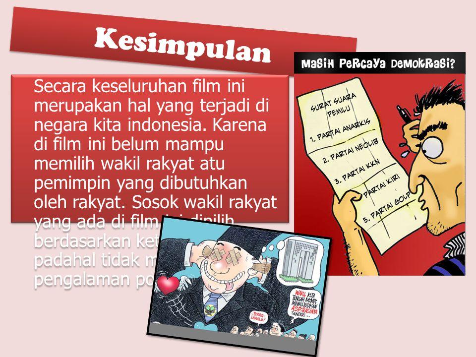 Kesimpulan Secara keseluruhan film ini merupakan hal yang terjadi di negara kita indonesia. Karena di film ini belum mampu memilih wakil rakyat atu pe