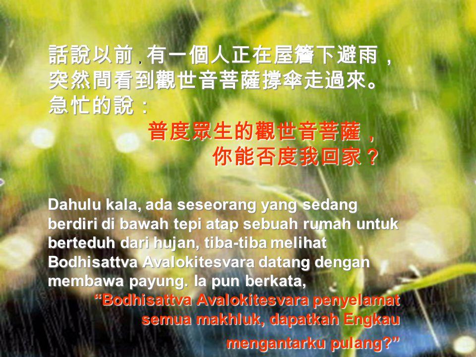 佛教有一偈說的很好: 「菩薩清涼月,常遊畢竟空, 眾生心垢淨,菩提影現中。」 Sebuah syair yang indah dalam ajaran Buddha berbunyi, Bodhisattva bagai bulan cemerlang yang senantiasa berada di angkasa, selama hati semua makhluk bersih dari kekotoran, pantulan cahaya-Nya akan terlihat.