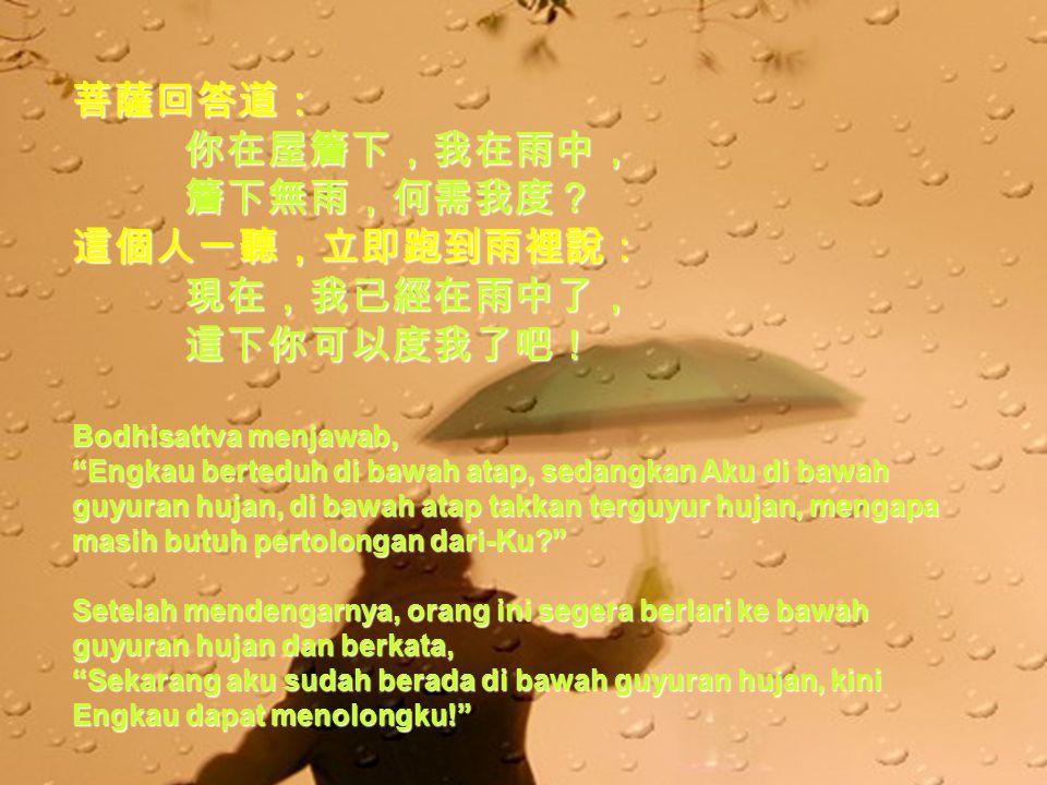 菩薩回答道: 你在屋簷下,我在雨中, 你在屋簷下,我在雨中, 簷下無雨,何需我度? 簷下無雨,何需我度?這個人一聽,立即跑到雨裡說: 現在,我已經在雨中了, 現在,我已經在雨中了, 這下你可以度我了吧! 這下你可以度我了吧! Bodhisattva menjawab, Engkau berteduh di bawah atap, sedangkan Aku di bawah guyuran hujan, di bawah atap takkan terguyur hujan, mengapa masih butuh pertolongan dari-Ku? Setelah mendengarnya, orang ini segera berlari ke bawah guyuran hujan dan berkata, Sekarang aku sudah berada di bawah guyuran hujan, kini Engkau dapat menolongku!