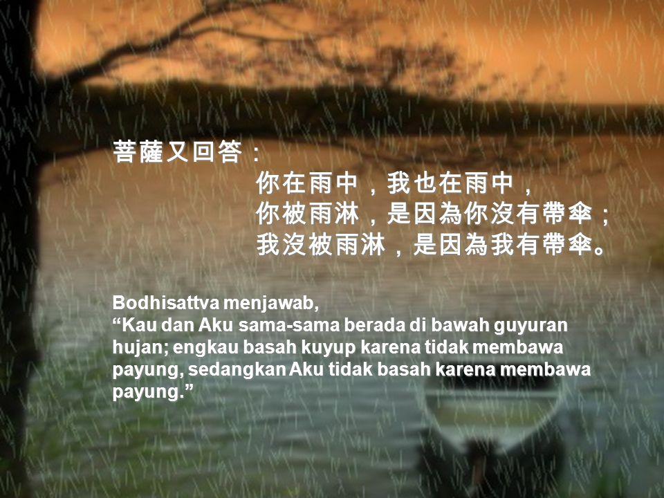 菩薩回答道: 你在屋簷下,我在雨中, 你在屋簷下,我在雨中, 簷下無雨,何需我度? 簷下無雨,何需我度?這個人一聽,立即跑到雨裡說: 現在,我已經在雨中了, 現在,我已經在雨中了, 這下你可以度我了吧! 這下你可以度我了吧! Bodhisattva menjawab, Engkau berteduh di bawah atap, sedangkan Aku di bawah guyuran hujan, di bawah atap takkan terguyur hujan, mengapa masih butuh pertolongan dari-Ku Setelah mendengarnya, orang ini segera berlari ke bawah guyuran hujan dan berkata, Sekarang aku sudah berada di bawah guyuran hujan, kini Engkau dapat menolongku!