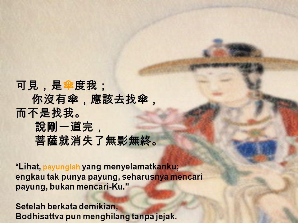 菩薩又回答: 你在雨中,我也在雨中, 你在雨中,我也在雨中, 你被雨淋,是因為你沒有帶傘; 你被雨淋,是因為你沒有帶傘; 我沒被雨淋,是因為我有帶傘。 我沒被雨淋,是因為我有帶傘。 Bodhisattva menjawab, Kau dan Aku sama-sama berada di bawah guyuran hujan; engkau basah kuyup karena tidak membawa payung, sedangkan Aku tidak basah karena membawa payung.