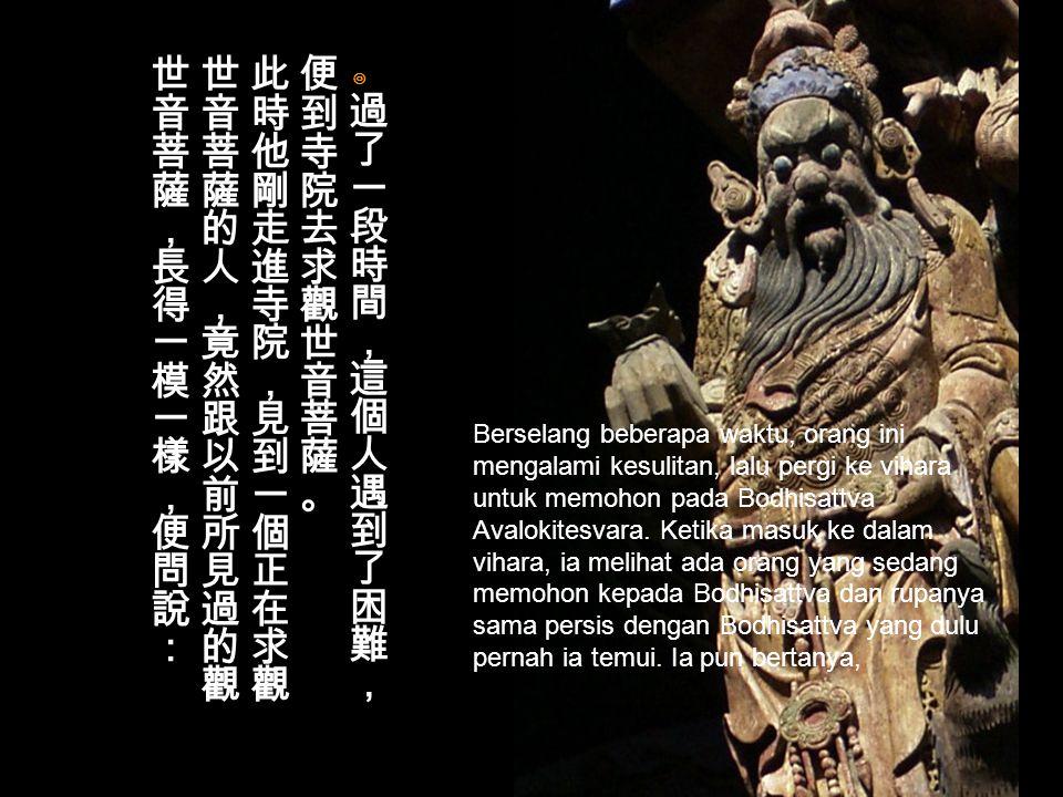 可見,是傘度我; 你沒有傘,應該去找傘, 而不是找我。 說剛一道完, 菩薩就消失了無影無終。 Lihat, payunglah yang menyelamatkanku; engkau tak punya payung, seharusnya mencari payung, bukan mencari-Ku. Setelah berkata demikian, Bodhisattva pun menghilang tanpa jejak.