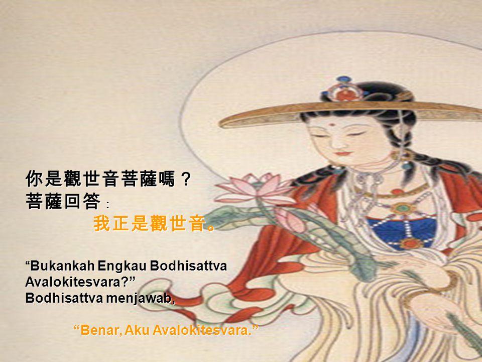 你是觀世音菩薩嗎? 菩薩回答 : 我正是觀世音。 我正是觀世音。 Bukankah Engkau Bodhisattva Avalokitesvara? Bodhisattva menjawab, Benar, Aku Avalokitesvara.
