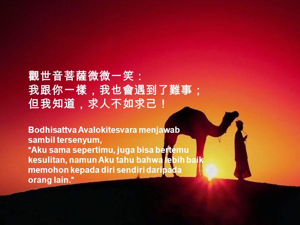 觀世音菩薩微微一笑: 我跟你一樣,我也會遇到了難事; 但我知道,求人不如求己! Bodhisattva Avalokitesvara menjawab sambil tersenyum, Aku sama sepertimu, juga bisa bertemu kesulitan, namun Aku tahu bahwa lebih baik memohon kepada diri sendiri daripada orang lain.