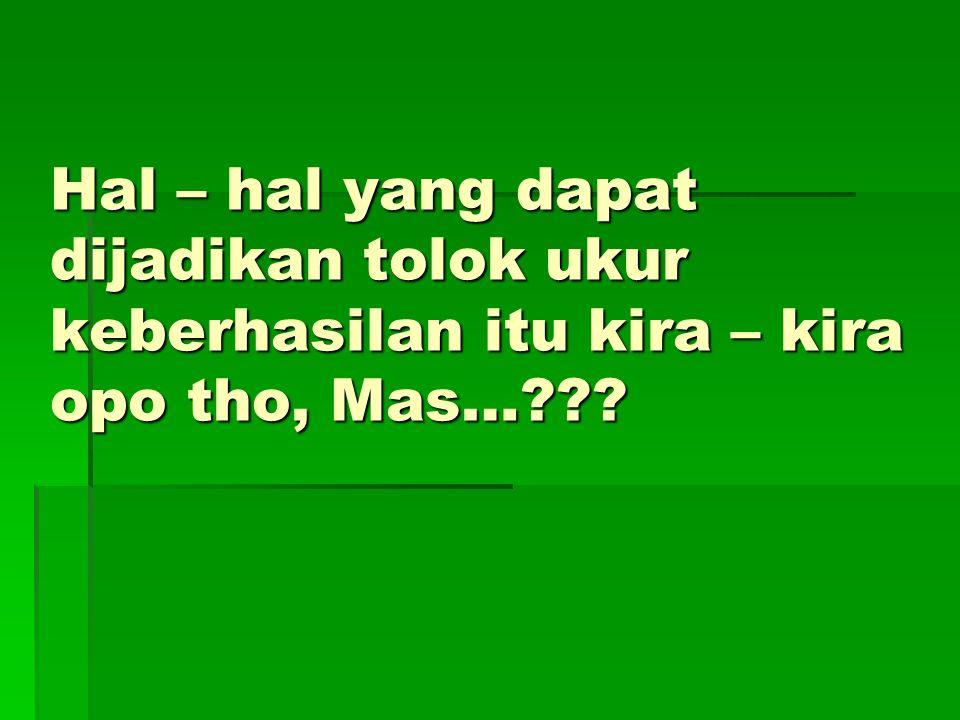 Hal – hal yang dapat dijadikan tolok ukur keberhasilan itu kira – kira opo tho, Mas…???