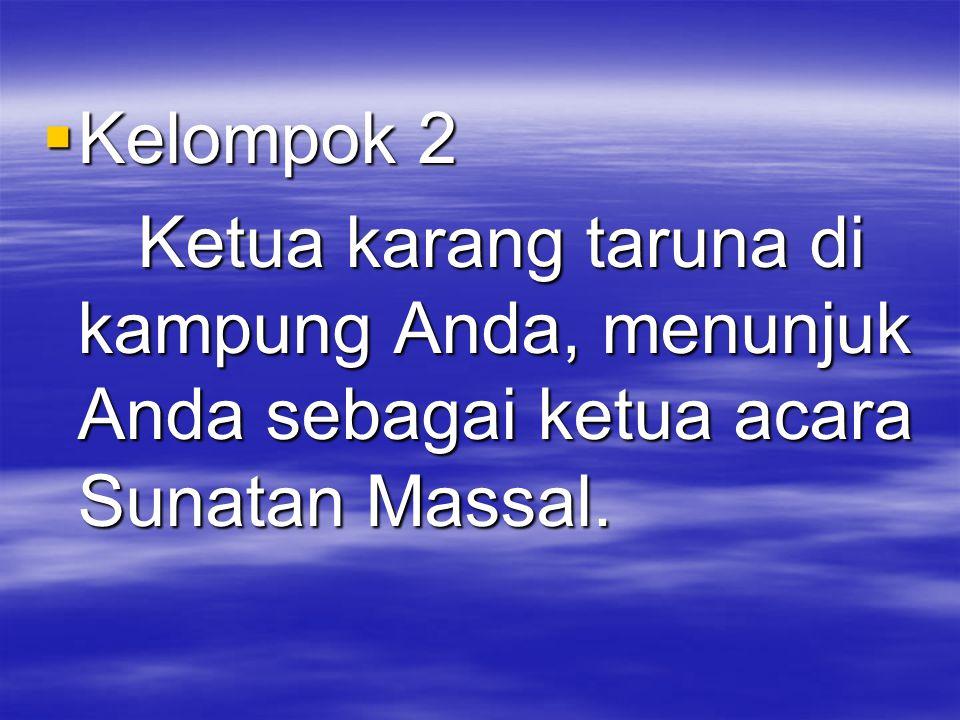  Kelompok 2 Ketua karang taruna di kampung Anda, menunjuk Anda sebagai ketua acara Sunatan Massal.