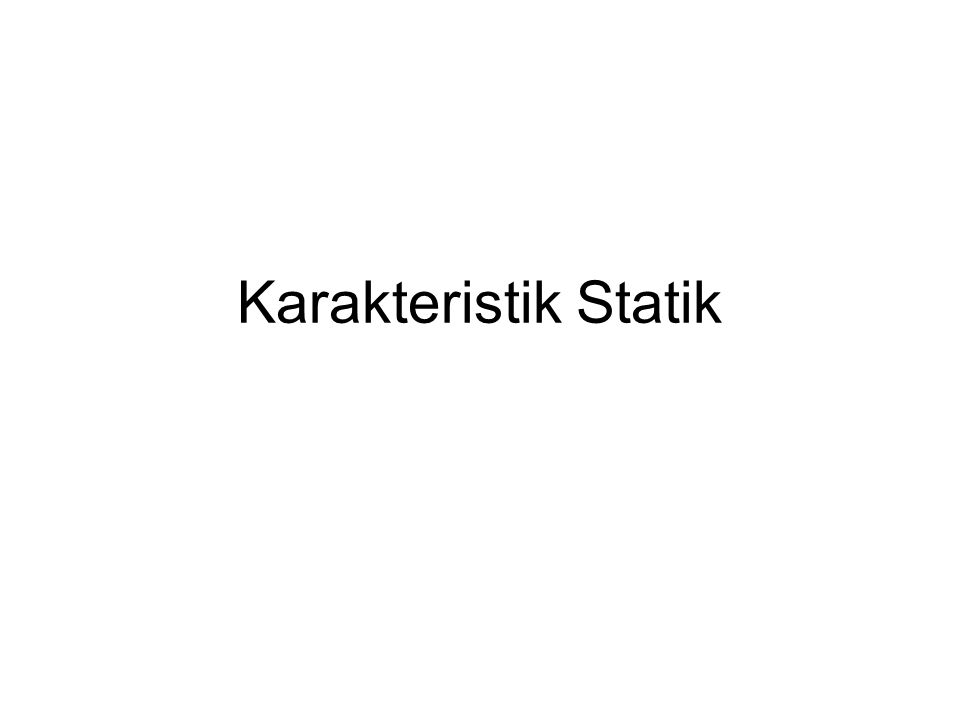 Karakteristik Statik Instrumen ukur Untuk input tetap: Ketelitian (akurasi): derajad kedekatan harga penunjukan alat ukur dengan harga-benar (penunjukan alat standar).