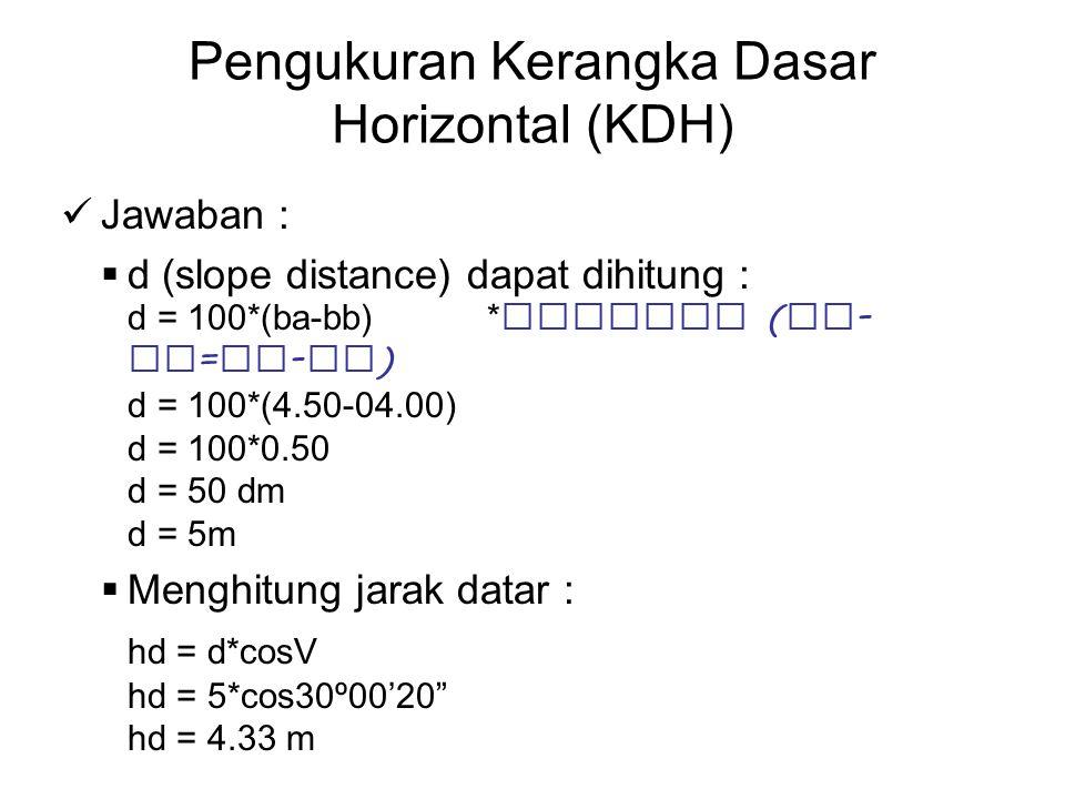 Pengukuran Kerangka Dasar Horizontal (KDH) Jawaban :  d (slope distance) dapat dihitung : d = 100*(ba-bb) *catatan ( ba - bt = bt - bb ) d = 100*(4.5