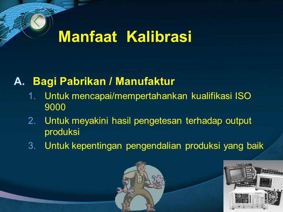 LOGO Manfaat Kalibrasi A.Bagi Pabrikan / Manufaktur 1.Untuk mencapai/mempertahankan kualifikasi ISO 9000 2.Untuk meyakini hasil pengetesan terhadap ou