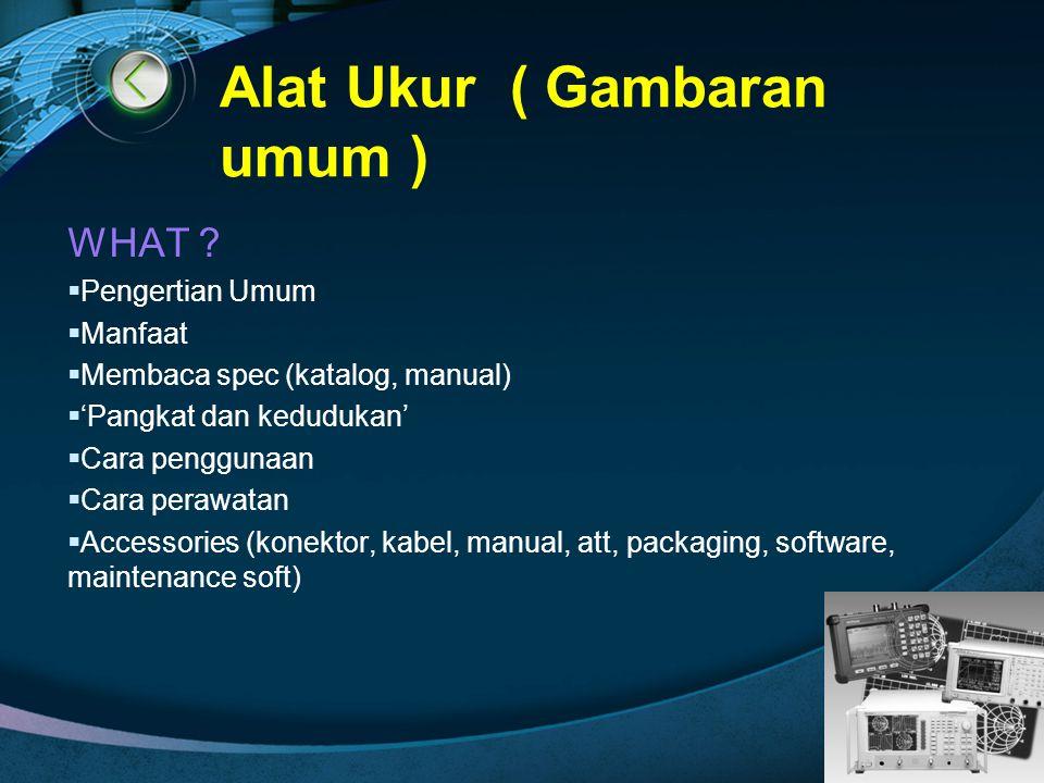 LOGO Alat Ukur ( Gambaran umum ) WHAT ?  Pengertian Umum  Manfaat  Membaca spec (katalog, manual)  'Pangkat dan kedudukan'  Cara penggunaan  Car