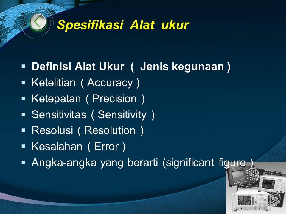 LOGO Spesifikasi Alat ukur  Definisi Alat Ukur ( Jenis kegunaan )  Ketelitian ( Accuracy )  Ketepatan ( Precision )  Sensitivitas ( Sensitivity )