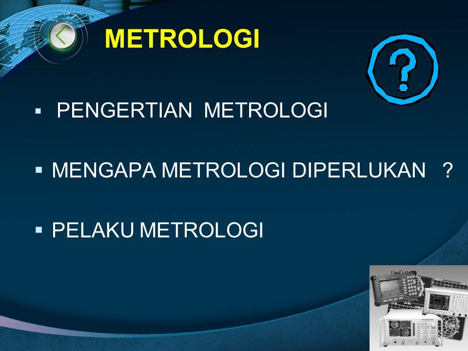  PENGERTIAN METROLOGI  MENGAPA METROLOGI DIPERLUKAN ?  PELAKU METROLOGI METROLOGI