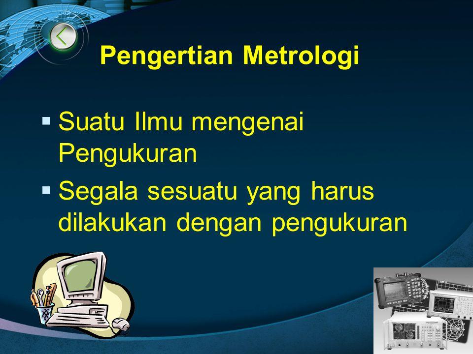 LOGO Pengertian Metrologi  Suatu Ilmu mengenai Pengukuran  Segala sesuatu yang harus dilakukan dengan pengukuran