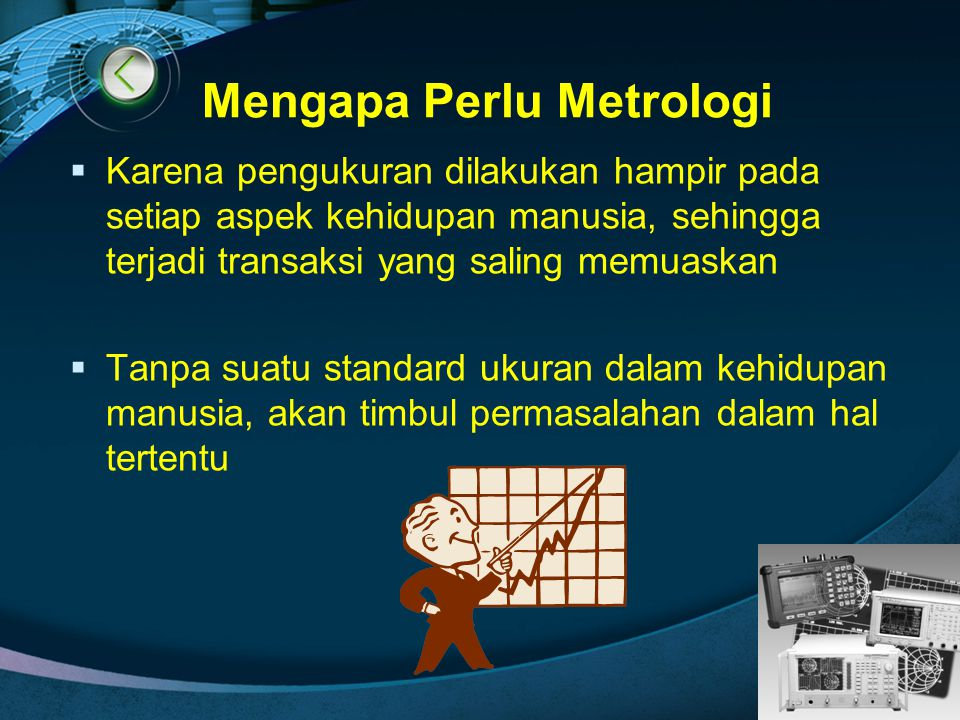 LOGO Mengapa Perlu Metrologi  Karena pengukuran dilakukan hampir pada setiap aspek kehidupan manusia, sehingga terjadi transaksi yang saling memuaska