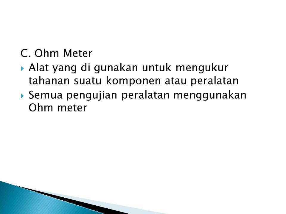 C. Ohm Meter  Alat yang di gunakan untuk mengukur tahanan suatu komponen atau peralatan  Semua pengujian peralatan menggunakan Ohm meter