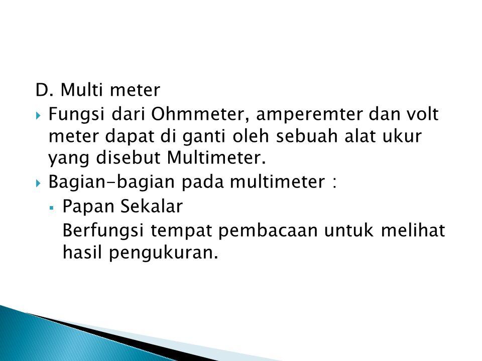 D. Multi meter  Fungsi dari Ohmmeter, amperemter dan volt meter dapat di ganti oleh sebuah alat ukur yang disebut Multimeter.  Bagian-bagian pada mu