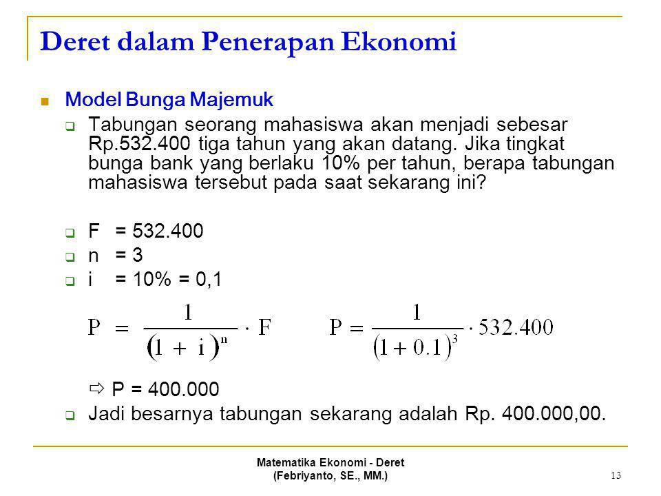 Matematika Ekonomi - Deret (Febriyanto, SE., MM.) 13 Deret dalam Penerapan Ekonomi Model Bunga Majemuk  Tabungan seorang mahasiswa akan menjadi sebes
