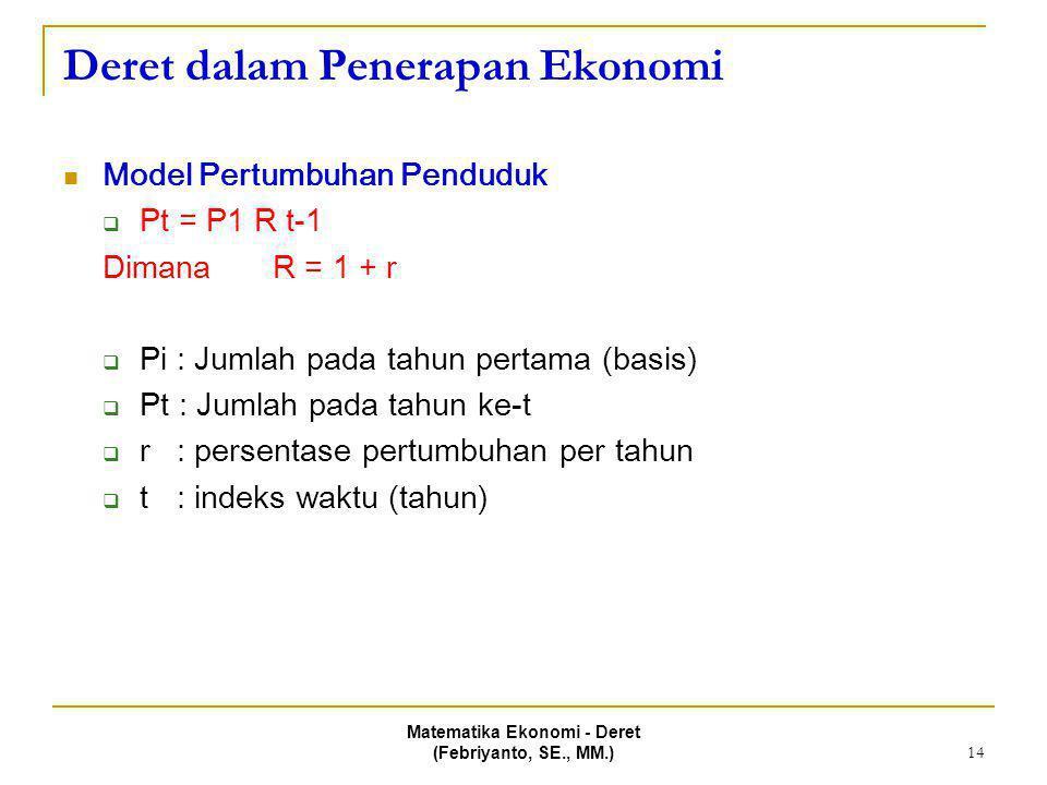 Matematika Ekonomi - Deret (Febriyanto, SE., MM.) 14 Deret dalam Penerapan Ekonomi Model Pertumbuhan Penduduk  Pt = P1 R t-1 Dimana R = 1 + r  Pi :
