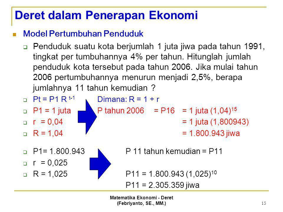 Matematika Ekonomi - Deret (Febriyanto, SE., MM.) 15 Deret dalam Penerapan Ekonomi Model Pertumbuhan Penduduk  Penduduk suatu kota berjumlah 1 juta j