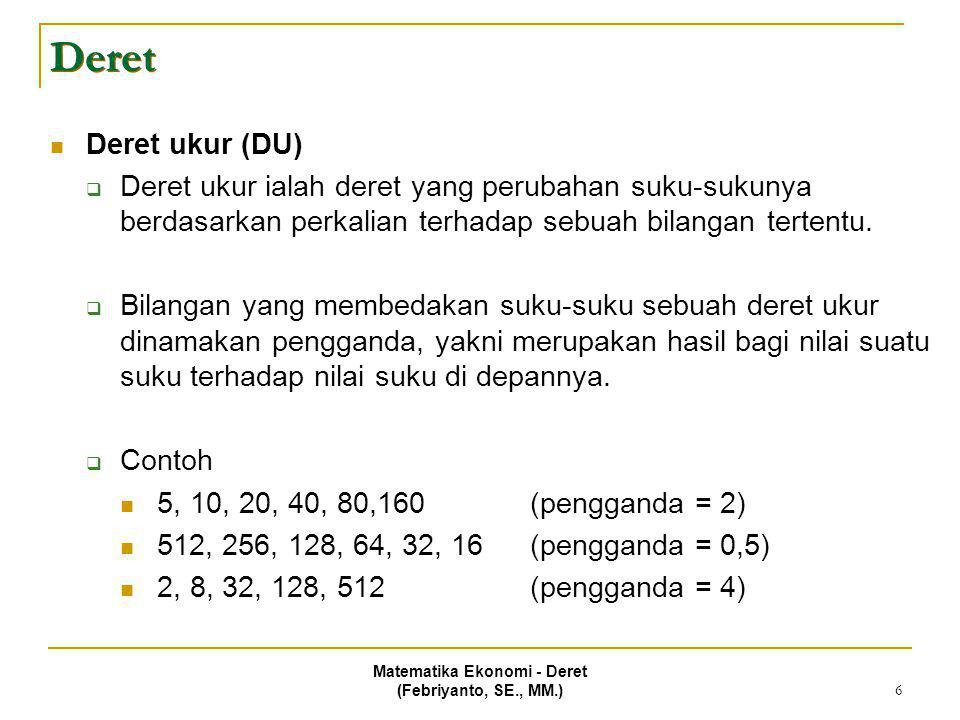 Matematika Ekonomi - Deret (Febriyanto, SE., MM.) 7 Deret  Suku ke-n dari DU Rumus penghitungan suku tertentu dari sebuah deret ukur:  Sn = ap n-1  a : suku pertama  p : pengganda  n : indeks suku Contoh  Nilai suku ke 10 (S 10 ) dari deret ukur 5, 10, 20, 40, 80,160 adalah  S 10 = 5 (2) 10-1  S 10 = 5 (512)  S 10 = 2560  Suku ke 10 dari deret ukur 5, 10, 20, 40, 80,160 adalah 2560