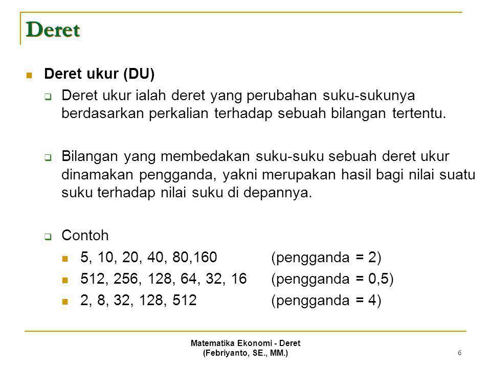 Matematika Ekonomi - Deret (Febriyanto, SE., MM.) 6 Deret Deret ukur (DU)  Deret ukur ialah deret yang perubahan suku-sukunya berdasarkan perkalian t