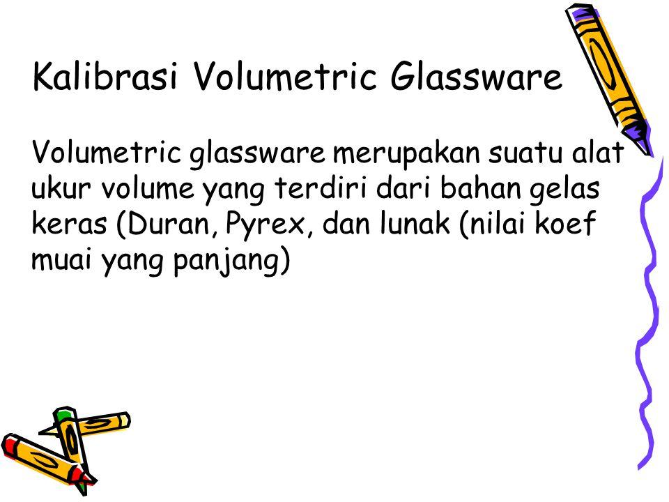 Kalibrasi Volumetric Glassware Volumetric glassware merupakan suatu alat ukur volume yang terdiri dari bahan gelas keras (Duran, Pyrex, dan lunak (nil