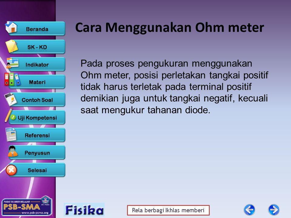 Rela berbagi Ikhlas memberi Cara Menggunakan Ohm meter Pada proses pengukuran menggunakan Ohm meter, posisi perletakan tangkai positif tidak harus terletak pada terminal positif demikian juga untuk tangkai negatif, kecuali saat mengukur tahanan diode.