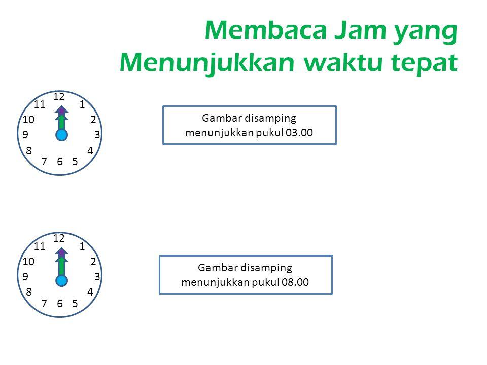 Membaca Jam yang Menunjukkan waktu tepat 12 1 2 67 93 4 5 8 10 11 12 1 2 67 93 4 5 8 10 11 Gambar disamping menunjukkan pukul 03.00 Gambar disamping m