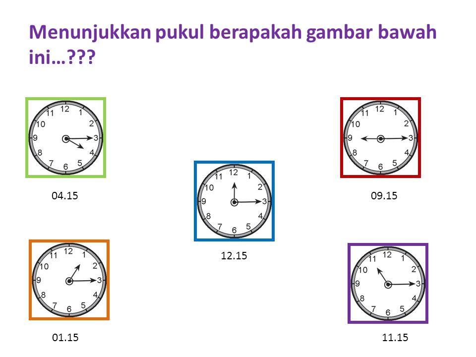 Menunjukkan pukul berapakah gambar bawah ini…??? 09.1504.15 12.15 01.1511.15