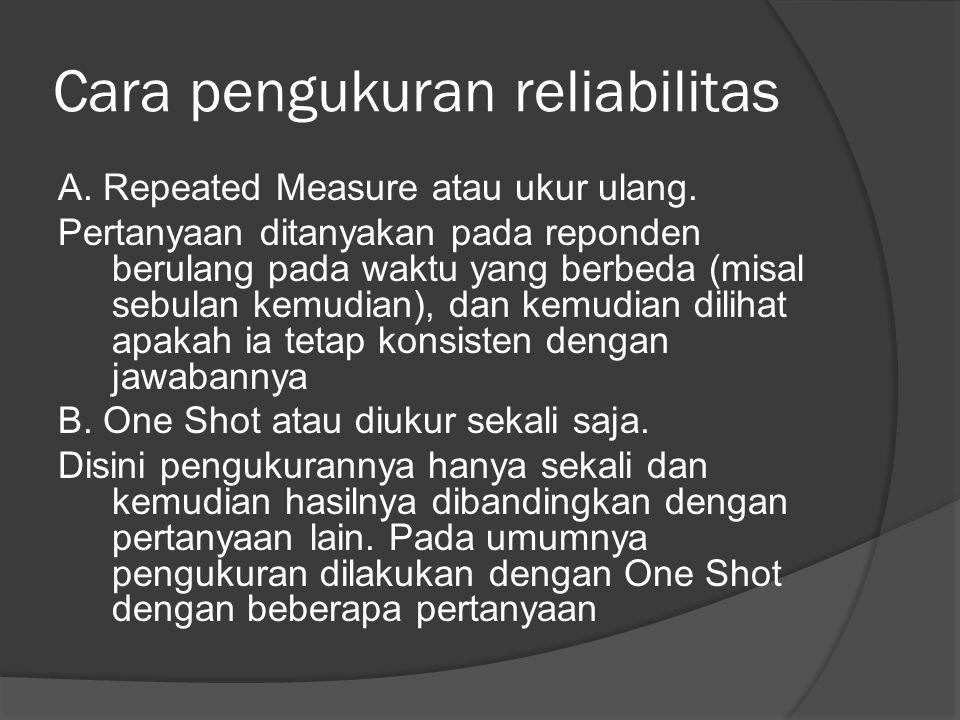 Cara pengukuran reliabilitas A. Repeated Measure atau ukur ulang. Pertanyaan ditanyakan pada reponden berulang pada waktu yang berbeda (misal sebulan