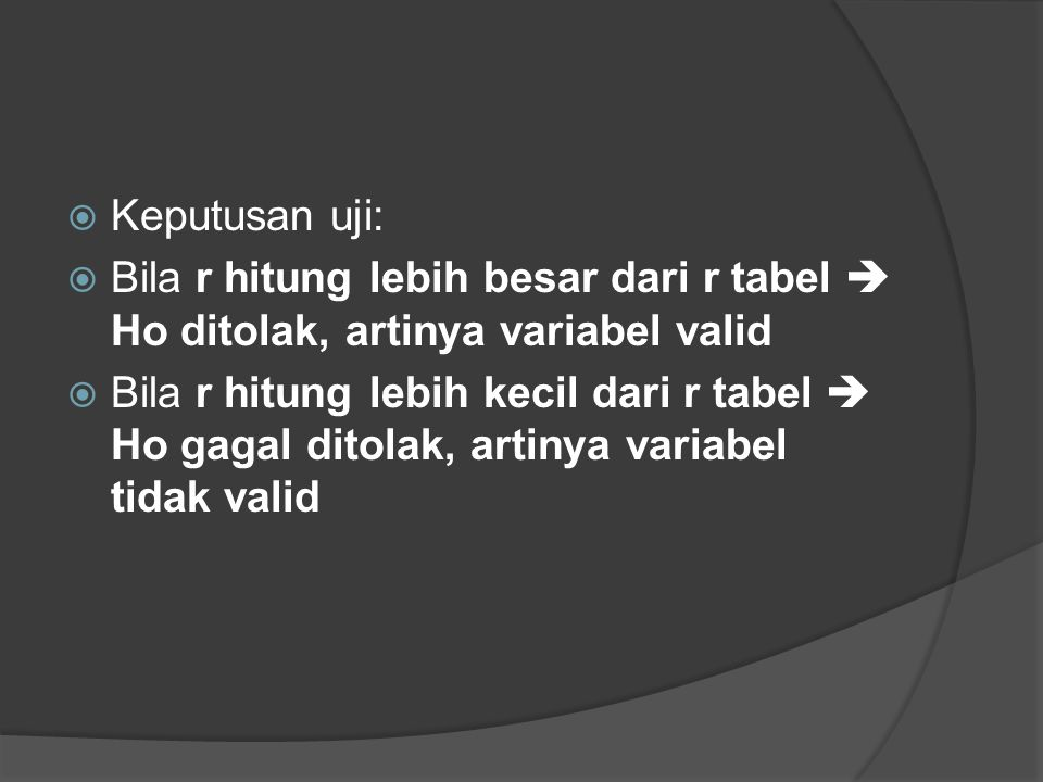  Keputusan uji:  Bila r hitung lebih besar dari r tabel  Ho ditolak, artinya variabel valid  Bila r hitung lebih kecil dari r tabel  Ho gagal dit