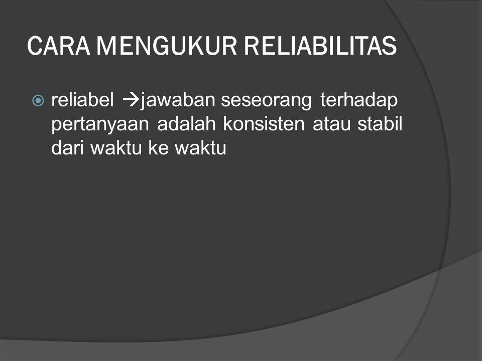 CARA MENGUKUR RELIABILITAS  reliabel  jawaban seseorang terhadap pertanyaan adalah konsisten atau stabil dari waktu ke waktu