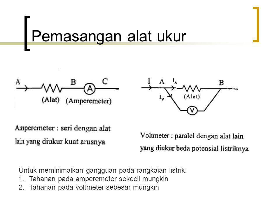Pemasangan alat ukur Untuk meminimalkan gangguan pada rangkaian listrik: 1.Tahanan pada amperemeter sekecil mungkin 2.Tahanan pada voltmeter sebesar m