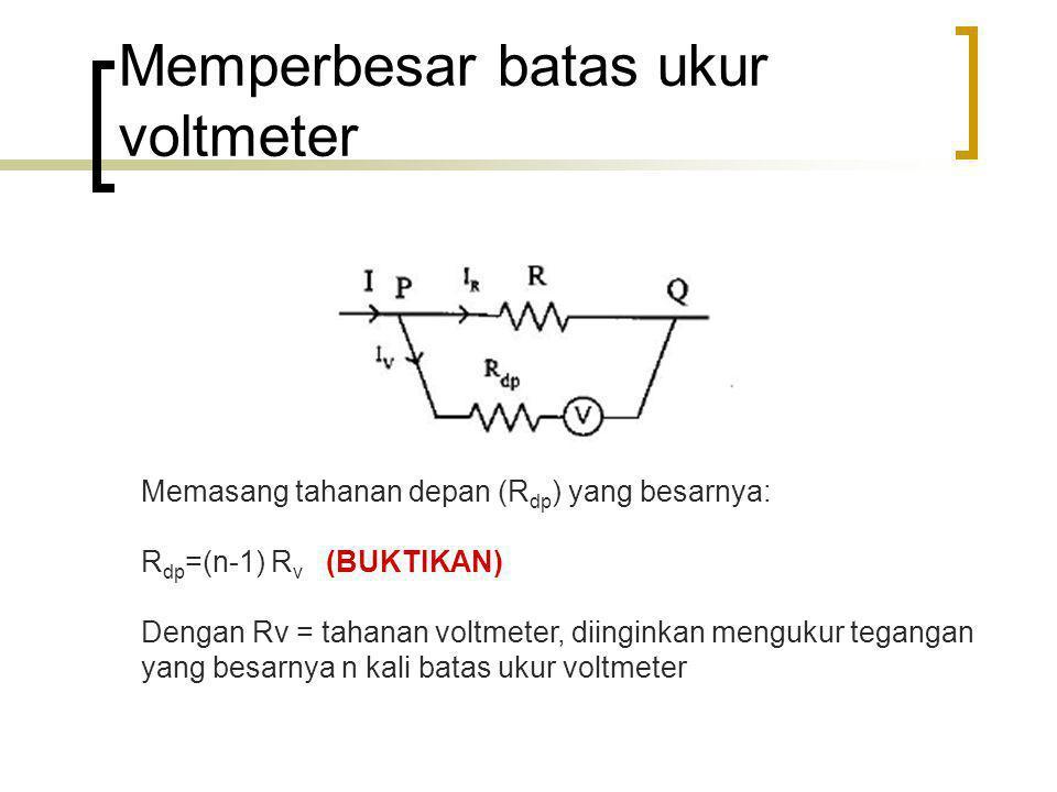 Memperbesar batas ukur voltmeter Memasang tahanan depan (R dp ) yang besarnya: R dp =(n-1) R v (BUKTIKAN) Dengan Rv = tahanan voltmeter, diinginkan me