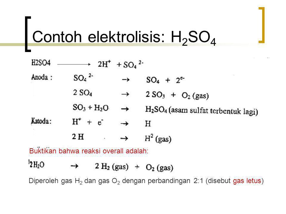 Contoh elektrolisis: H 2 SO 4 Buktikan bahwa reaksi overall adalah: Diperoleh gas H 2 dan gas O 2 dengan perbandingan 2:1 (disebut gas letus)