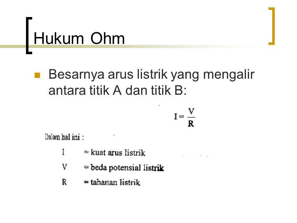 Hukum Ohm Besarnya arus listrik yang mengalir antara titik A dan titik B: