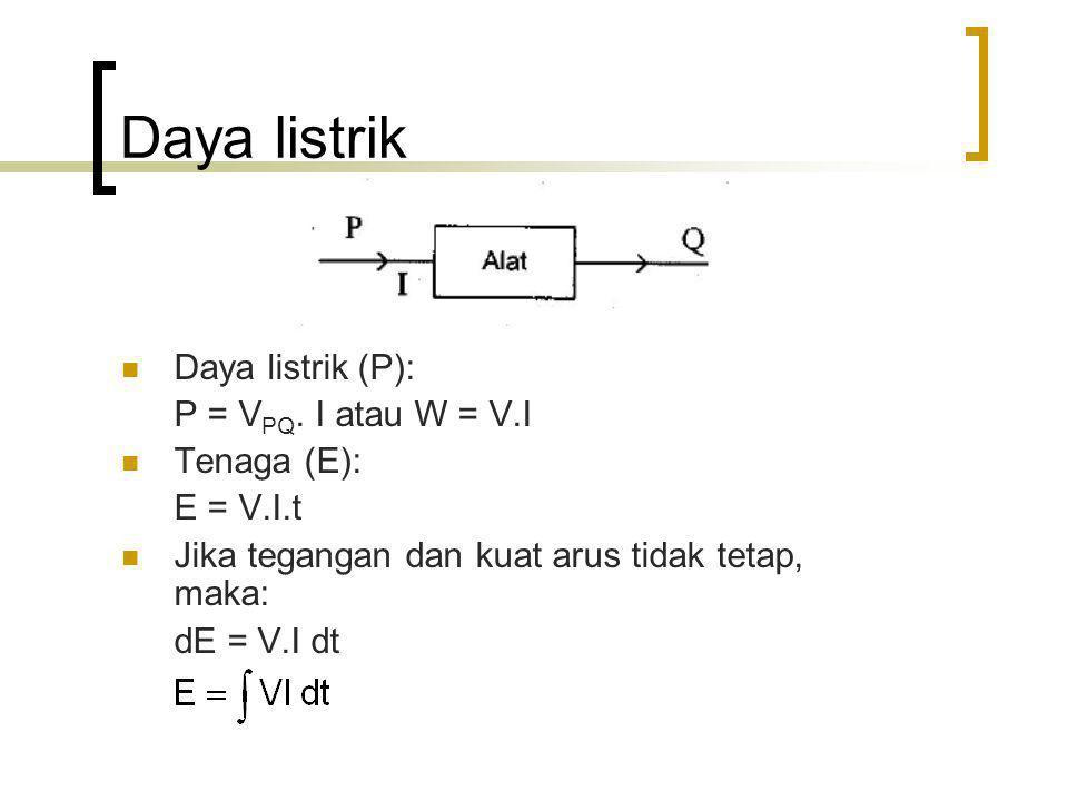 Daya listrik Daya listrik (P): P = V PQ. I atau W = V.I Tenaga (E): E = V.I.t Jika tegangan dan kuat arus tidak tetap, maka: dE = V.I dt