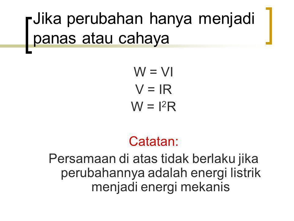Jika perubahan hanya menjadi panas atau cahaya W = VI V = IR W = I 2 R Catatan: Persamaan di atas tidak berlaku jika perubahannya adalah energi listri