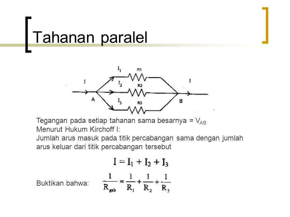 Tahanan paralel Tegangan pada setiap tahanan sama besarnya = V AB Menurut Hukum Kirchoff I: Jumlah arus masuk pada titik percabangan sama dengan jumla