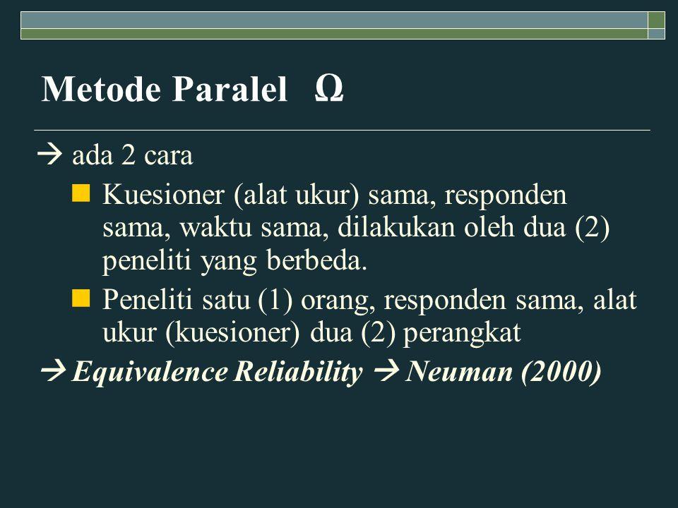 Metode Paralel Ω  ada 2 cara Kuesioner (alat ukur) sama, responden sama, waktu sama, dilakukan oleh dua (2) peneliti yang berbeda.