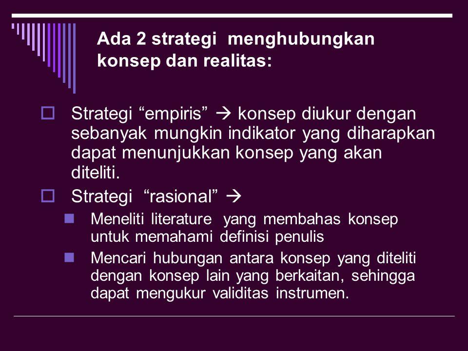 Ada 2 strategi menghubungkan konsep dan realitas:  Strategi empiris  konsep diukur dengan sebanyak mungkin indikator yang diharapkan dapat menunjukkan konsep yang akan diteliti.