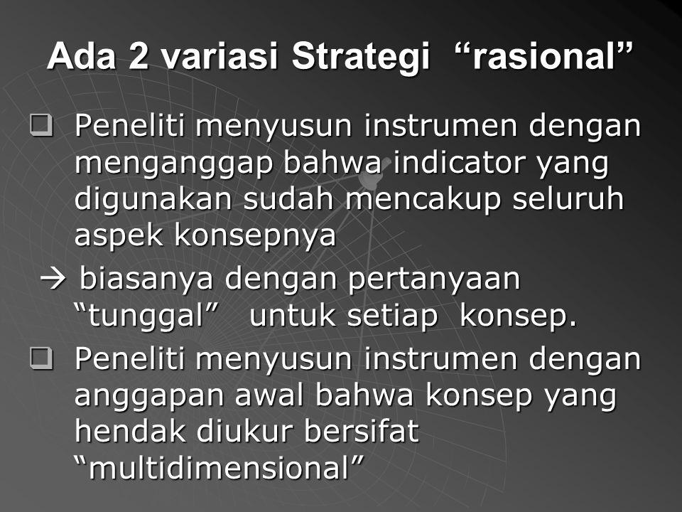 Ada 2 variasi Strategi rasional  Peneliti menyusun instrumen dengan menganggap bahwa indicator yang digunakan sudah mencakup seluruh aspek konsepnya  biasanya dengan pertanyaan tunggal untuk setiap konsep.