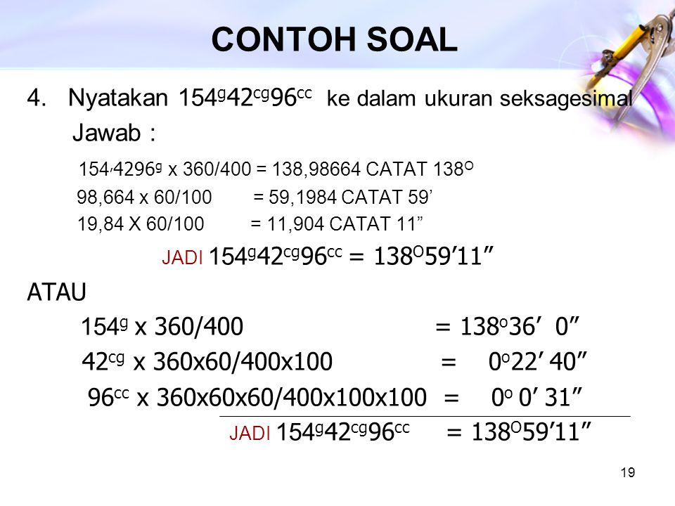 19 CONTOH SOAL 4. Nyatakan 154 g 42 cg 96 cc ke dalam ukuran seksagesimal Jawab : 154, 4296 g x 360/400 = 138,98664 CATAT 138 O 98,664 x 60/100 = 59,1